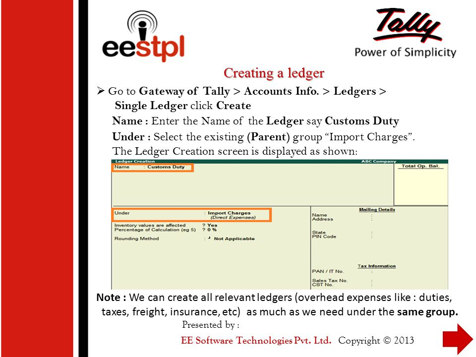 Creating a ledger Go to Gateway of Tally > Accounts Info. > Ledgers > Single Ledger click Create.