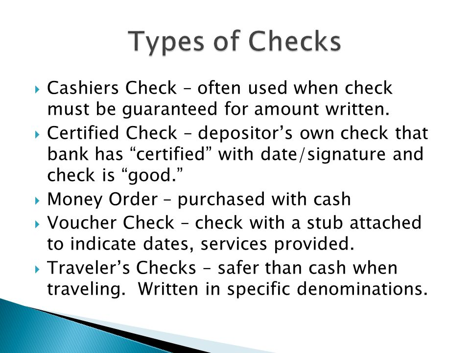 Types of Checks Cashiers Check – often used when check must be guaranteed for amount written.