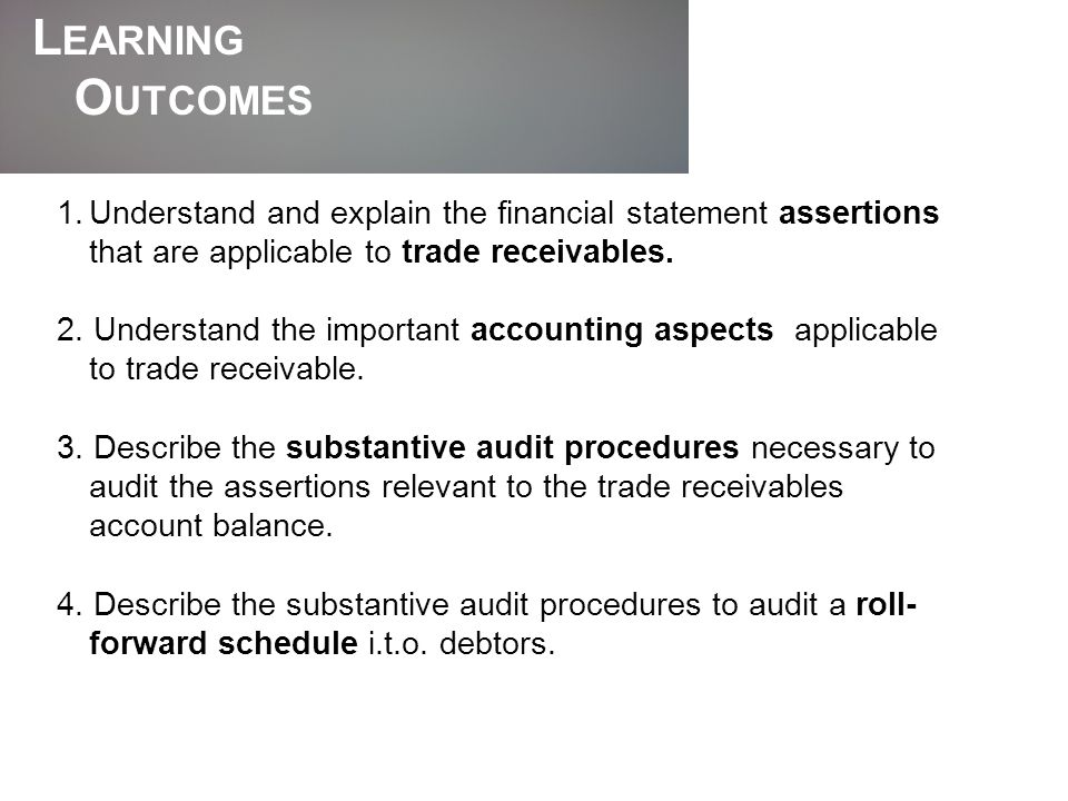Learning Outcomes. Understand and explain the financial statement assertions that are applicable to trade receivables.