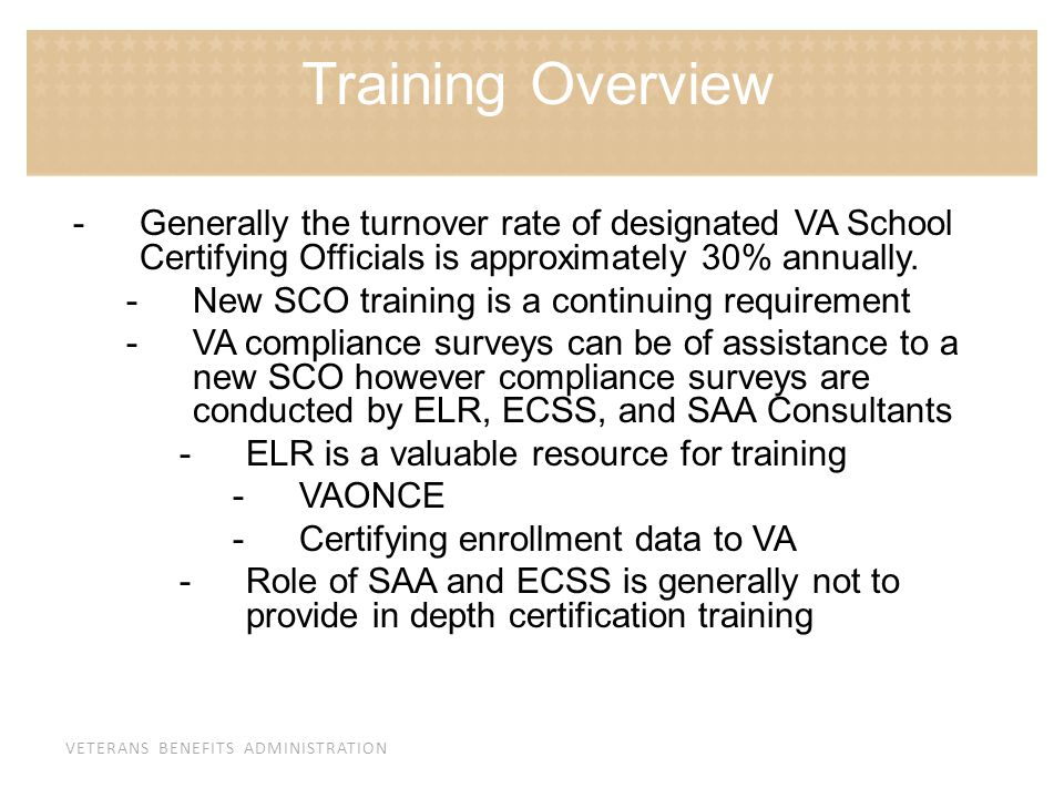 Training Overview Generally the turnover rate of designated VA School Certifying Officials is approximately 30% annually.