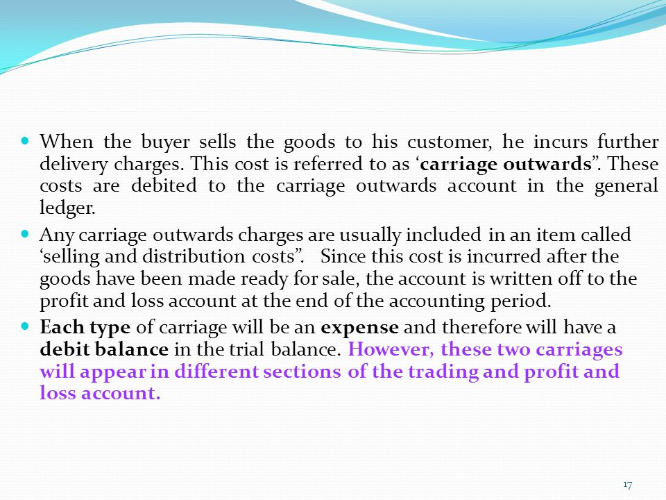 When the buyer sells the goods to his customer, he incurs further delivery charges. This cost is referred to as 'carriage outwards . These costs are debited to the carriage outwards account in the general ledger.