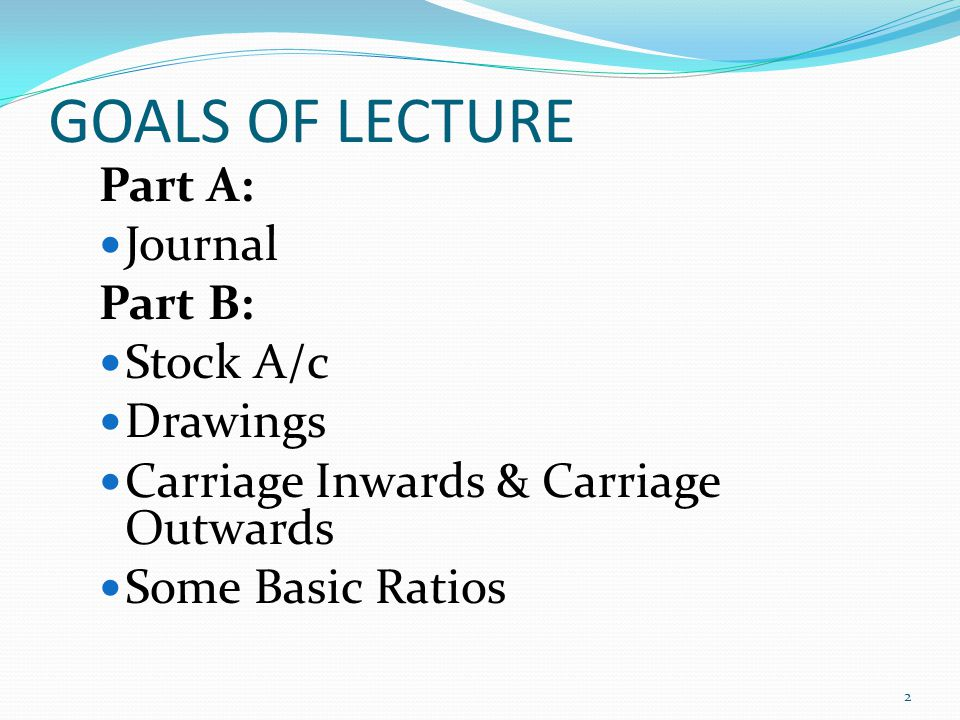 GOALS OF LECTURE Part A: Journal Part B: Stock A/c Drawings