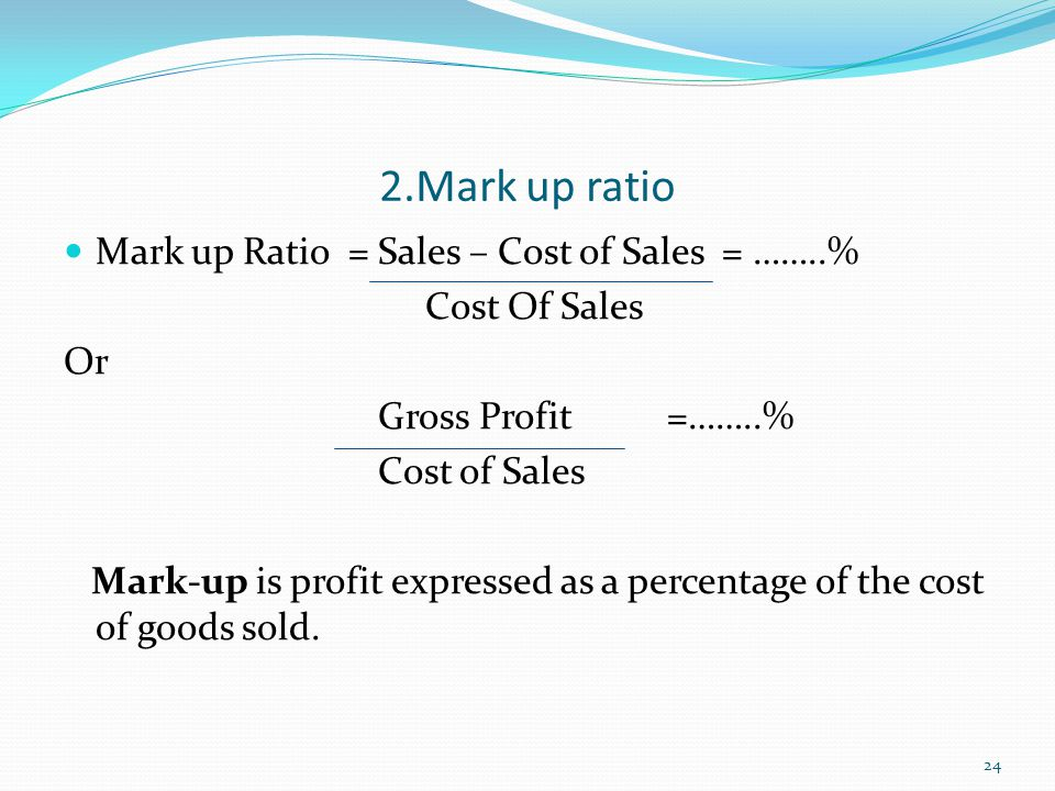 2.Mark up ratio Mark up Ratio = Sales – Cost of Sales = ……..%