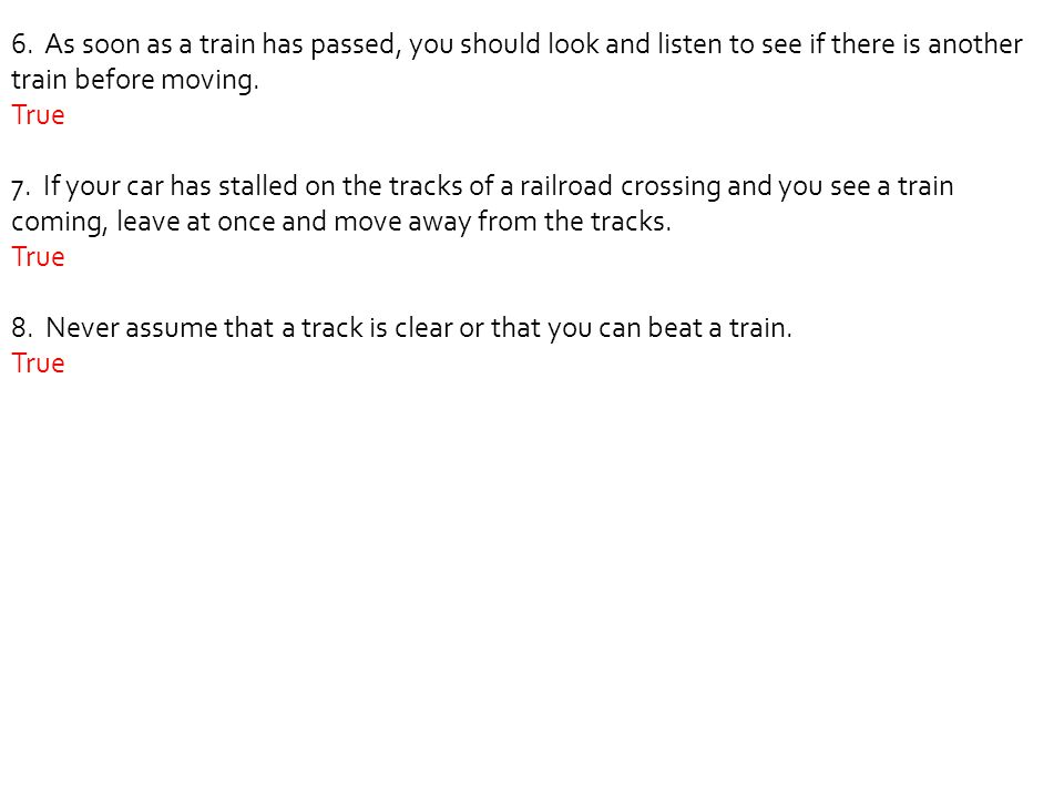 6. As soon as a train has passed, you should look and listen to see if there is another train before moving.