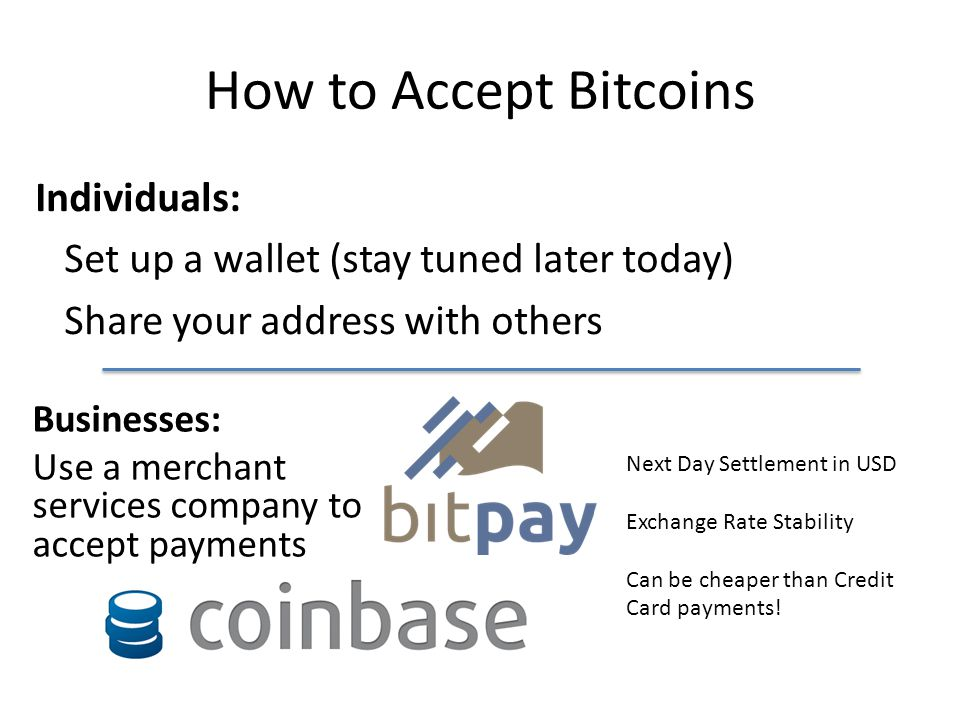 How to Accept Bitcoins Individuals: Set up a wallet (stay tuned later today) Share your address with others