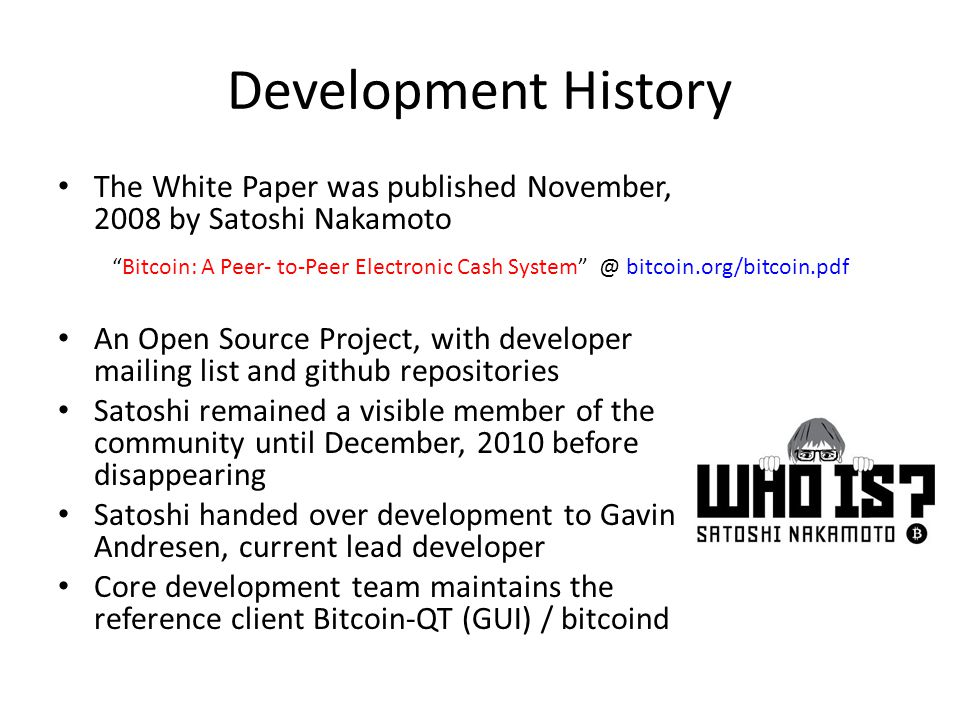 Development History The White Paper was published November, 2008 by Satoshi Nakamoto.