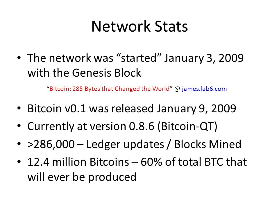 Network Stats The network was started January 3, 2009 with the Genesis Block. Bitcoin v0.1 was released January 9, 2009.