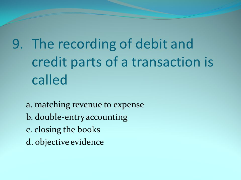9. The recording of debit and credit parts of a transaction is called