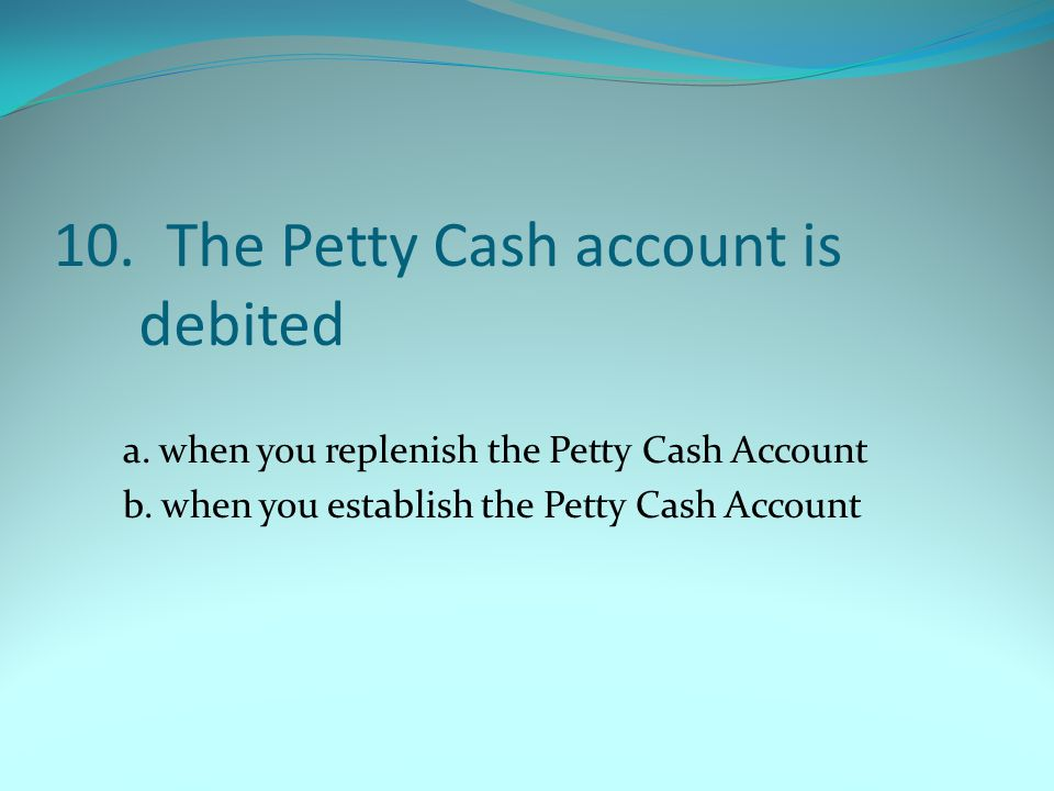 10. The Petty Cash account is debited