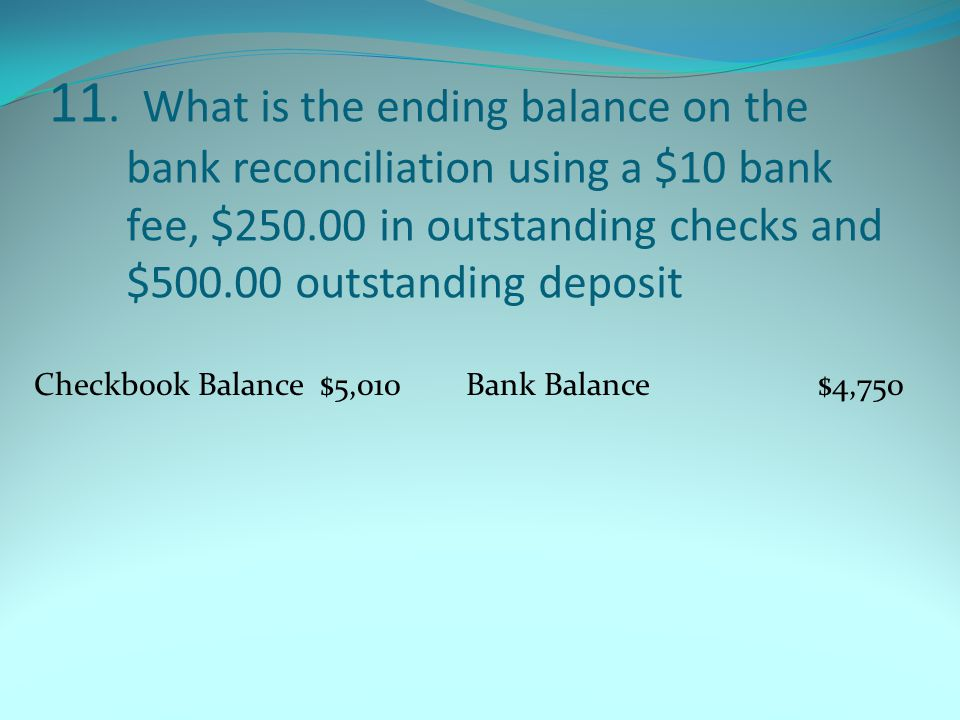 11. What is the ending balance on the bank reconciliation using a $10 bank fee, $250.00 in outstanding checks and $500.00 outstanding deposit