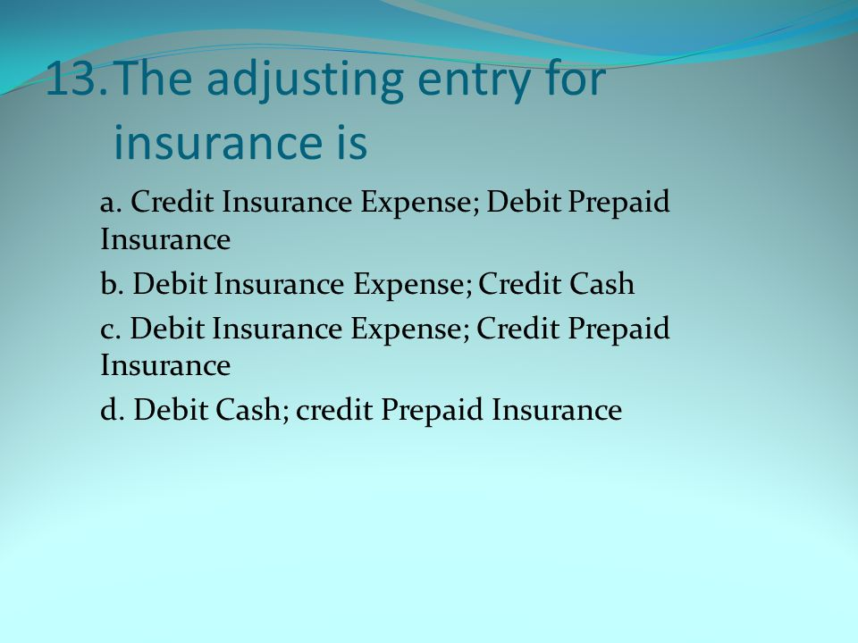 13. The adjusting entry for insurance is