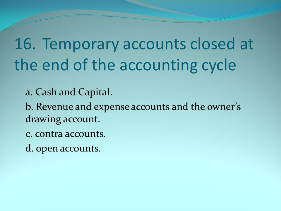 16. Temporary accounts closed at the end of the accounting cycle