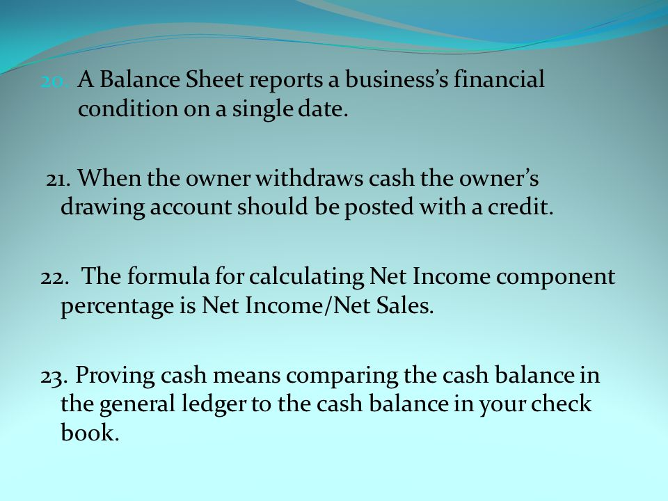A Balance Sheet reports a business's financial condition on a single date.