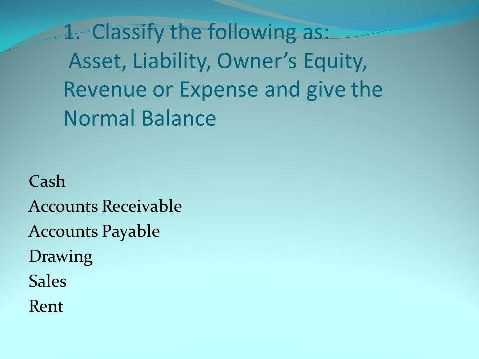 1. Classify the following as: Asset, Liability, Owner's Equity, Revenue or Expense and give the Normal Balance