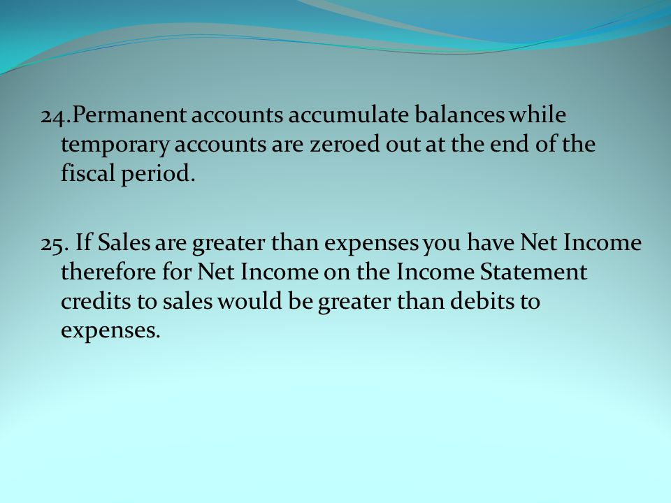 24.Permanent accounts accumulate balances while temporary accounts are zeroed out at the end of the fiscal period.