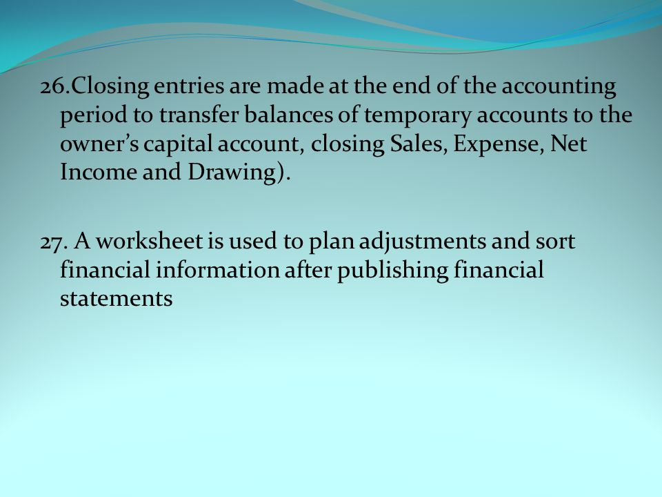 26.Closing entries are made at the end of the accounting period to transfer balances of temporary accounts to the owner's capital account, closing Sales, Expense, Net Income and Drawing).