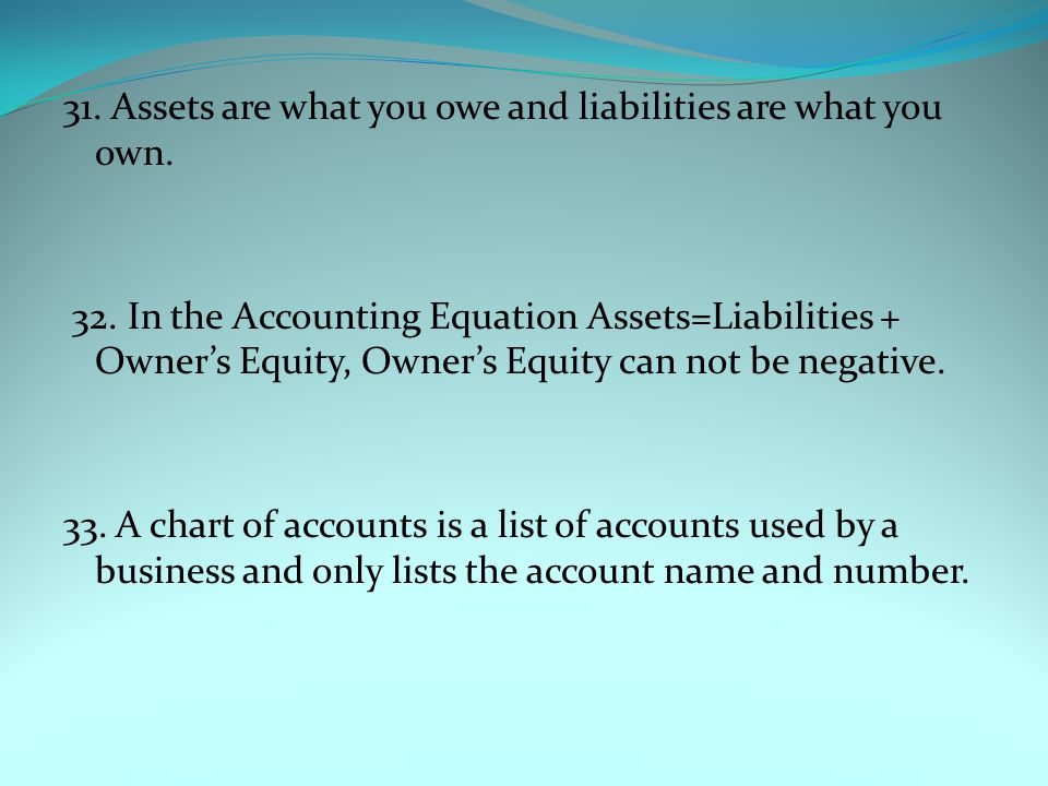 31. Assets are what you owe and liabilities are what you own. 32