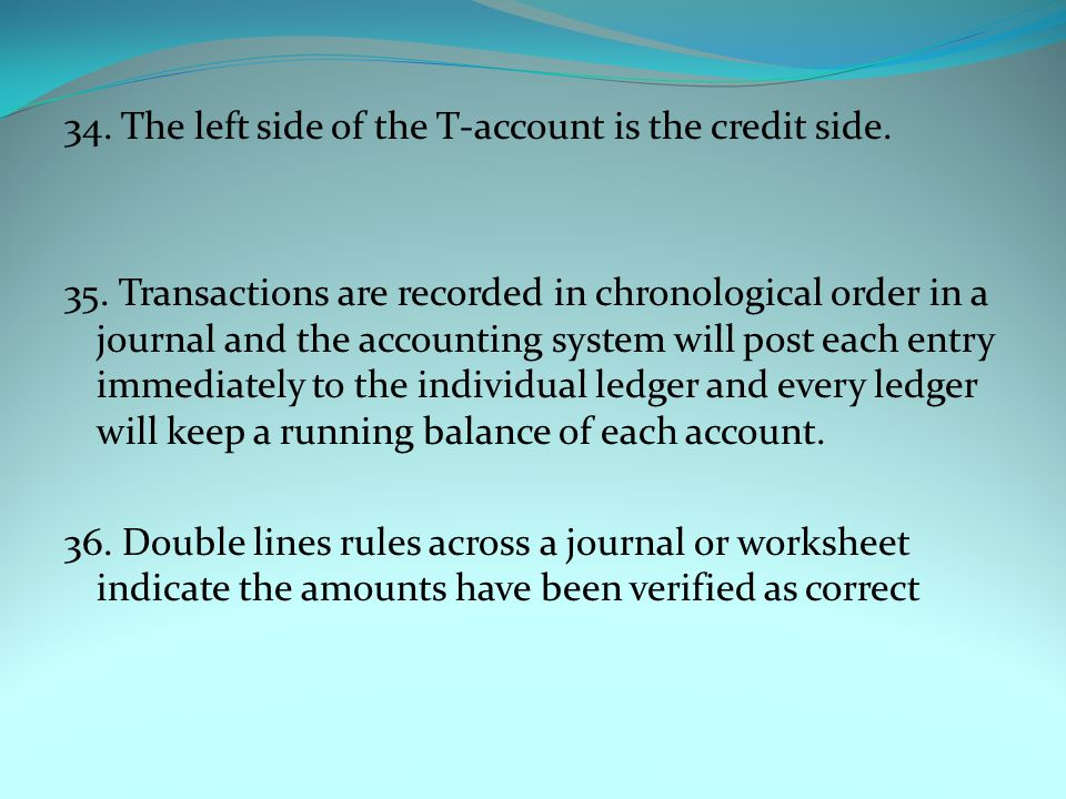 34. The left side of the T-account is the credit side. 35