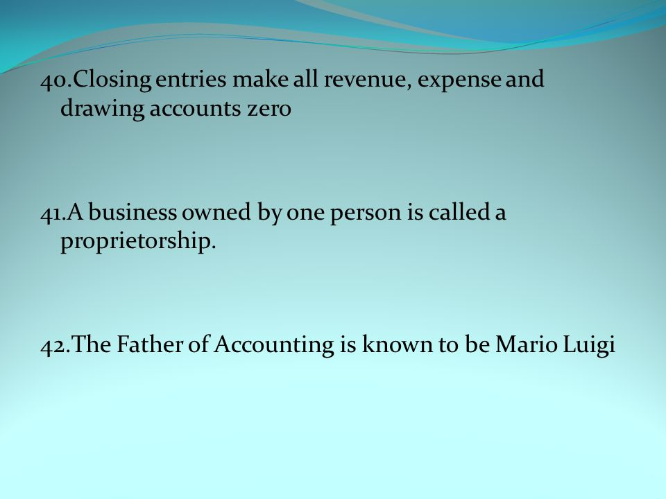 40.Closing entries make all revenue, expense and drawing accounts zero 41.A business owned by one person is called a proprietorship.