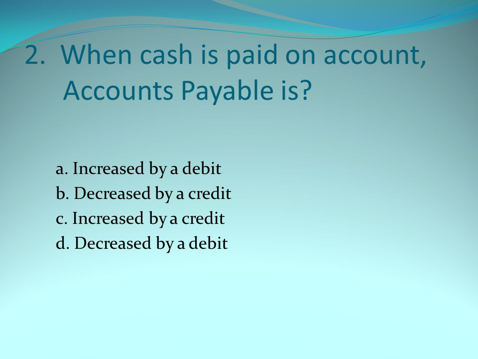 2. When cash is paid on account, Accounts Payable is