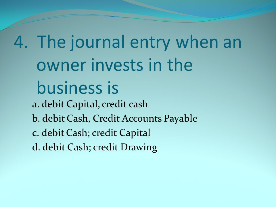 4. The journal entry when an owner invests in the business is