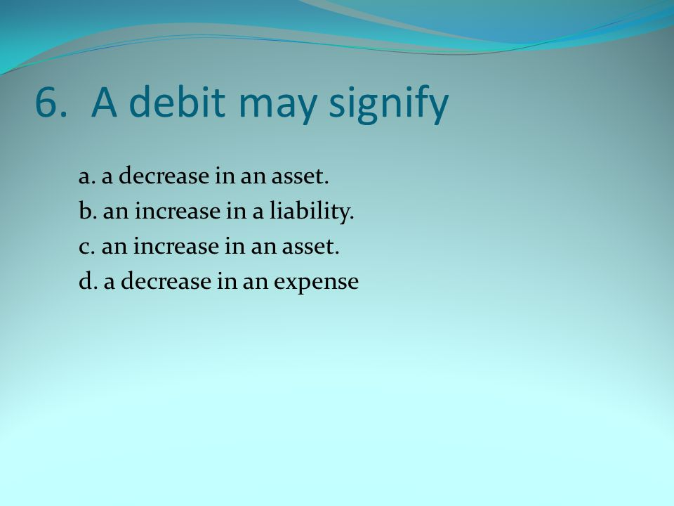 6. A debit may signify a. a decrease in an asset.