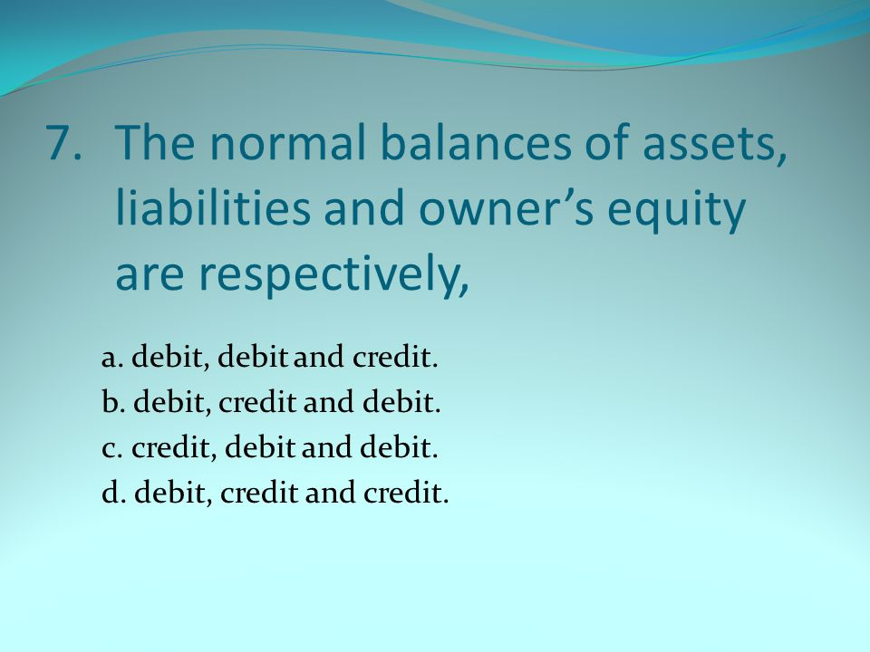 7. The normal balances of assets, liabilities and owner's equity are respectively,