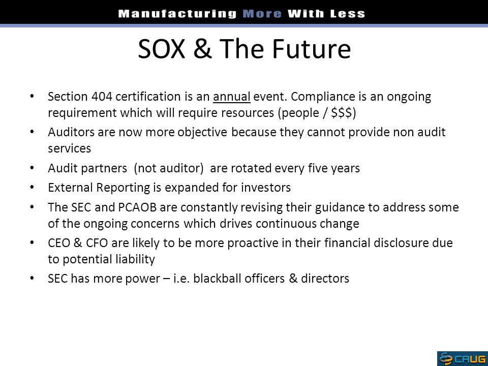 SOX & The Future Section 404 certification is an annual event. Compliance is an ongoing requirement which will require resources (people / $$$)