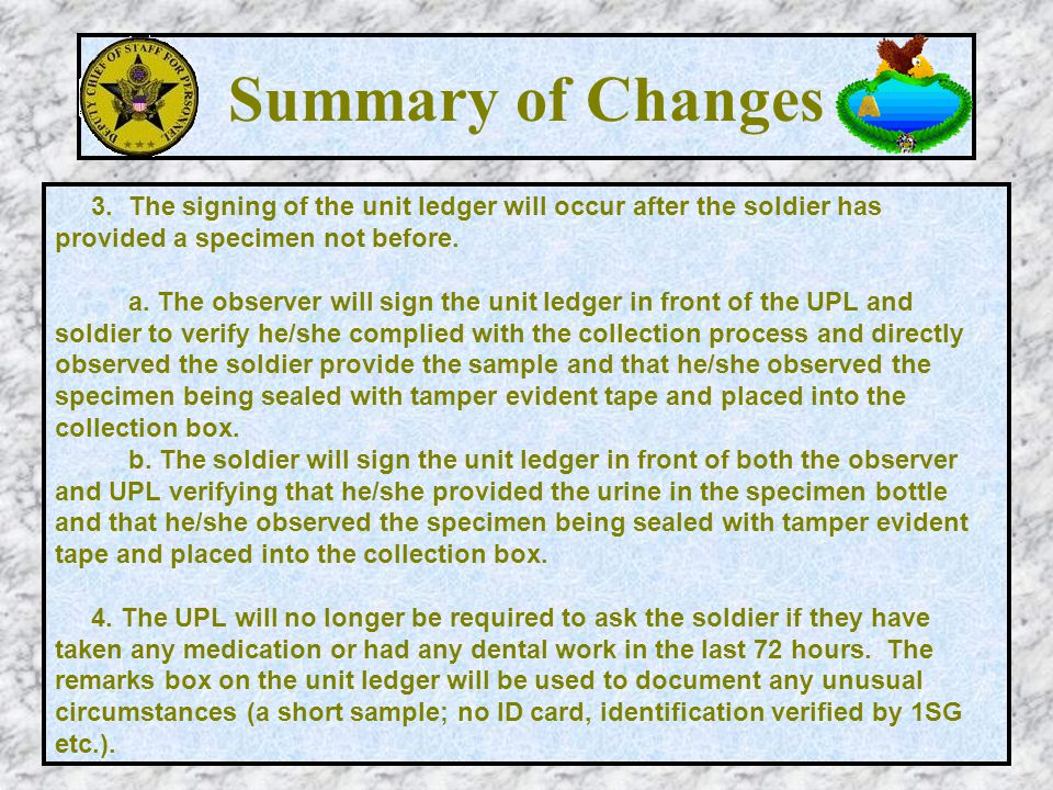 Summary of Changes 3. The signing of the unit ledger will occur after the soldier has provided a specimen not before.