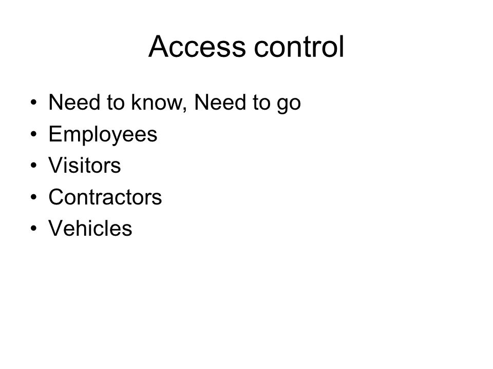 Access control Need to know, Need to go Employees Visitors Contractors