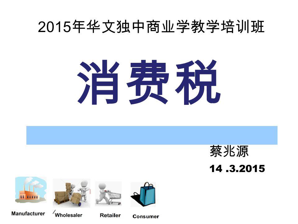 2015年华文独中商业学教学培训班 消费税 蔡兆源 14 .3.2015