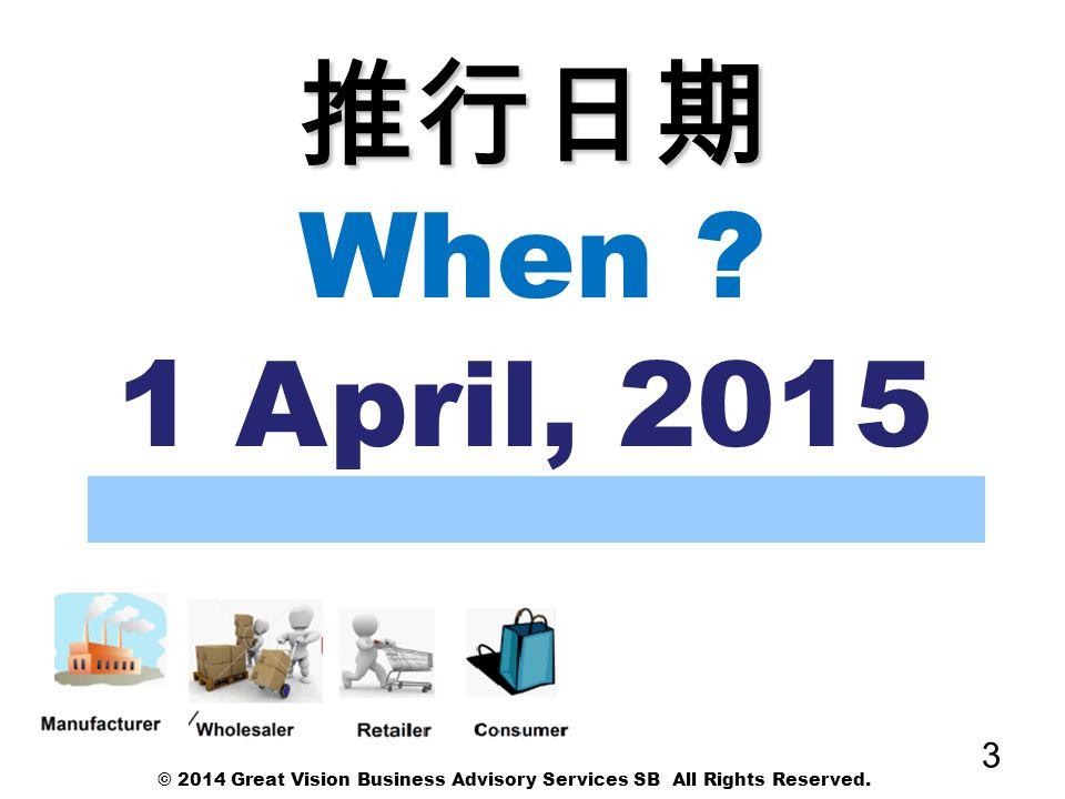 推行日期 When 1 April, 2015 © 2014 Great Vision Business Advisory Services SB All Rights Reserved.