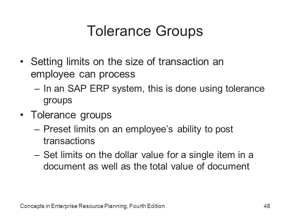 Tolerance Groups Setting limits on the size of transaction an employee can process. In an SAP ERP system, this is done using tolerance groups.