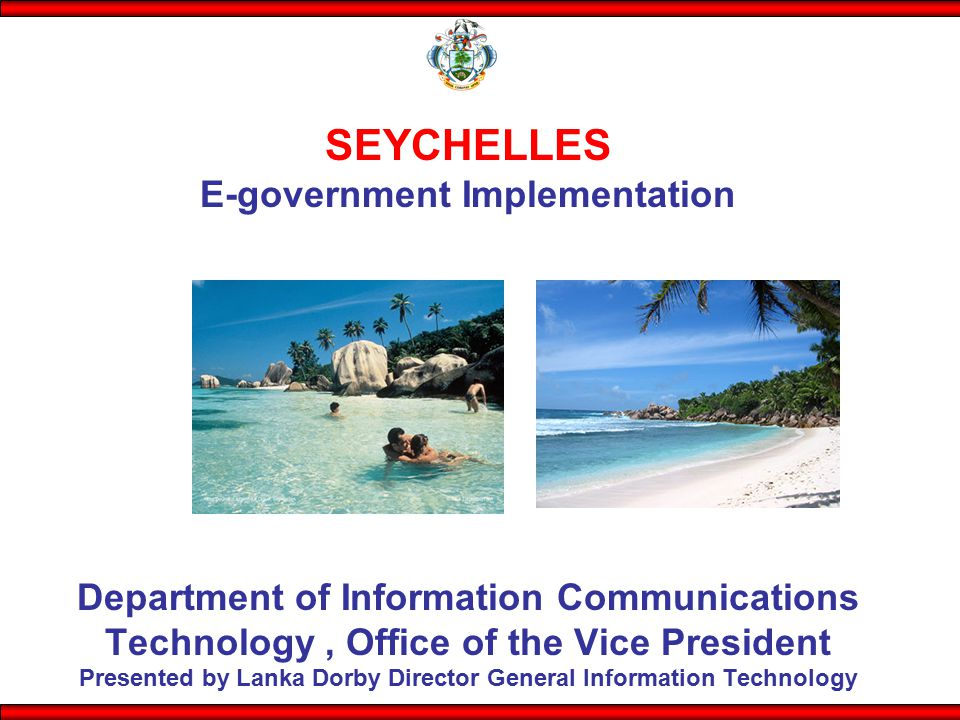 SEYCHELLES E-government Implementation Department of Information Communications Technology , Office of the Vice President Presented by Lanka Dorby Director General Information Technology