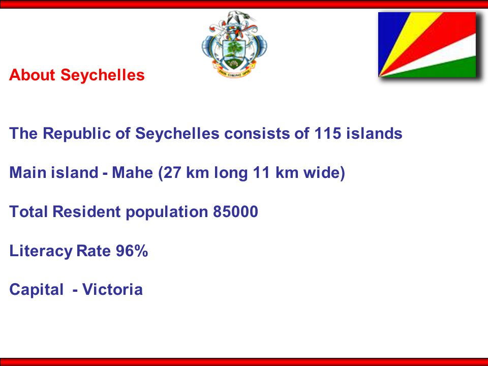 About Seychelles The Republic of Seychelles consists of 115 islands Main island - Mahe (27 km long 11 km wide) Total Resident population 85000 Literacy Rate 96% Capital - Victoria