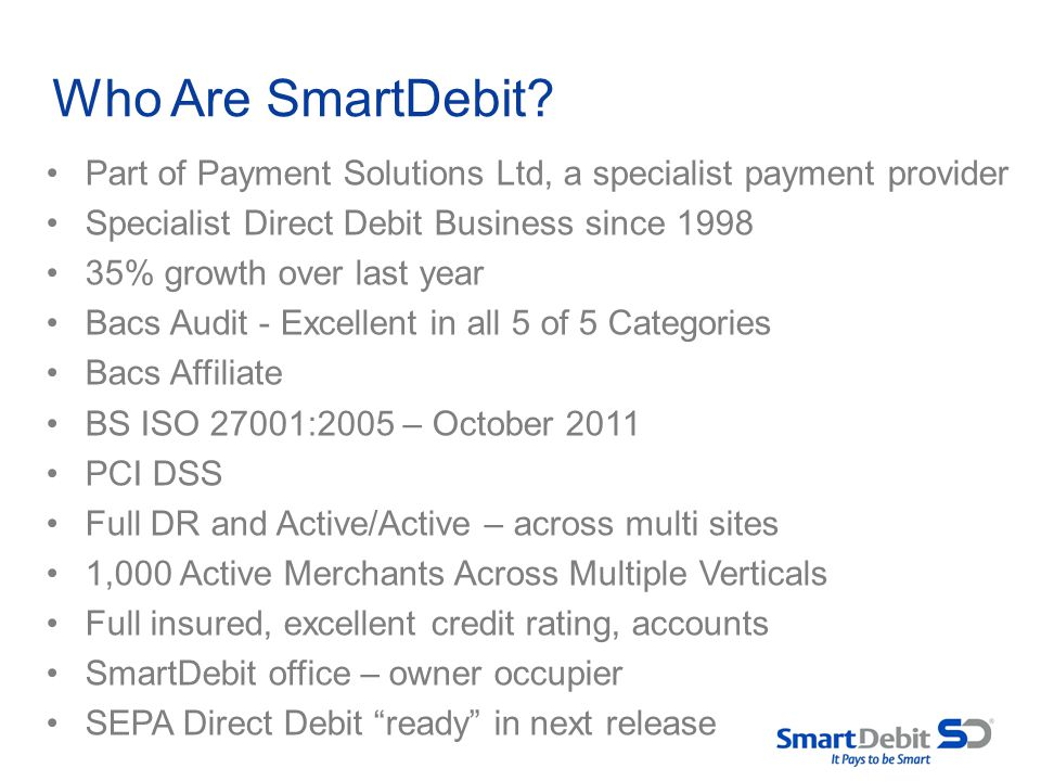 Who Are SmartDebit Part of Payment Solutions Ltd, a specialist payment provider. Specialist Direct Debit Business since 1998.