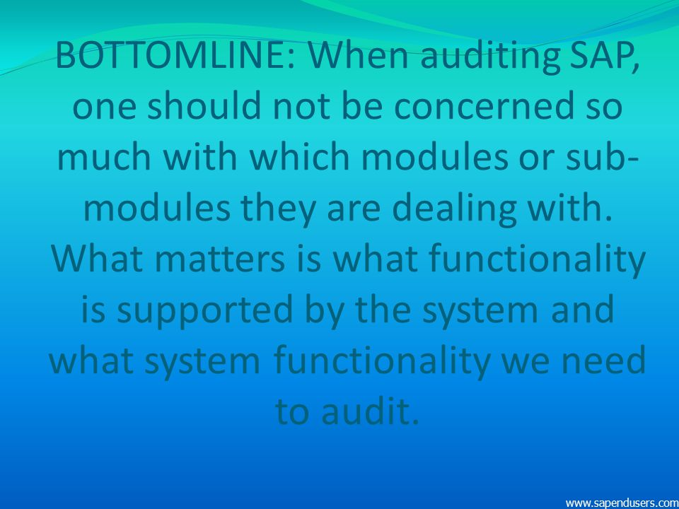 BOTTOMLINE: When auditing SAP, one should not be concerned so much with which modules or sub-modules they are dealing with. What matters is what functionality is supported by the system and what system functionality we need to audit.