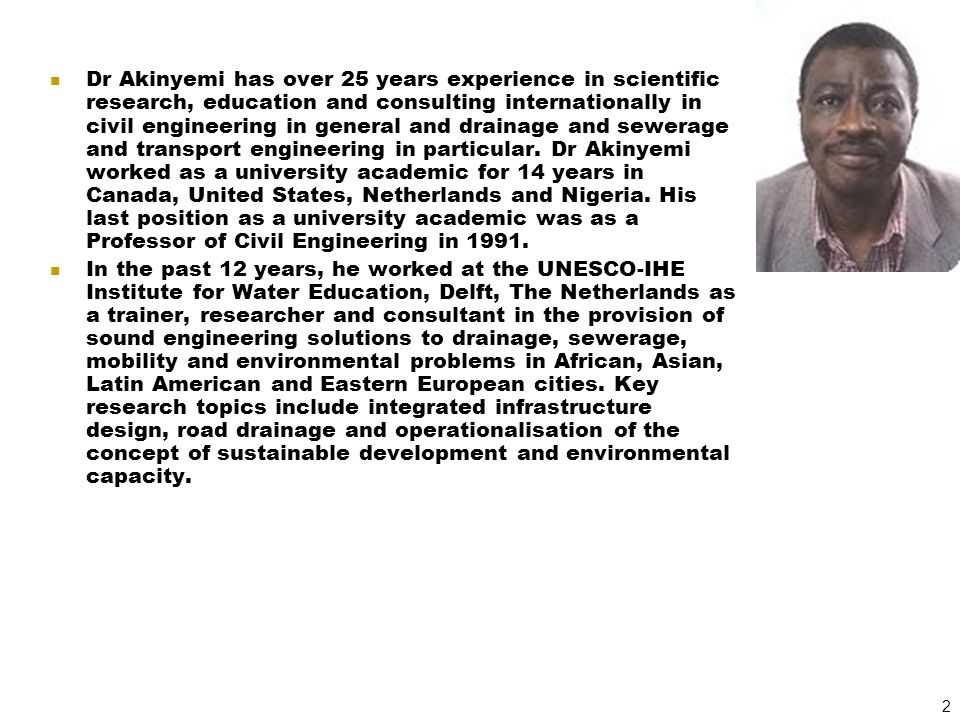 Dr Akinyemi has over 25 years experience in scientific research, education and consulting internationally in civil engineering in general and drainage and sewerage and transport engineering in particular. Dr Akinyemi worked as a university academic for 14 years in Canada, United States, Netherlands and Nigeria. His last position as a university academic was as a Professor of Civil Engineering in 1991.