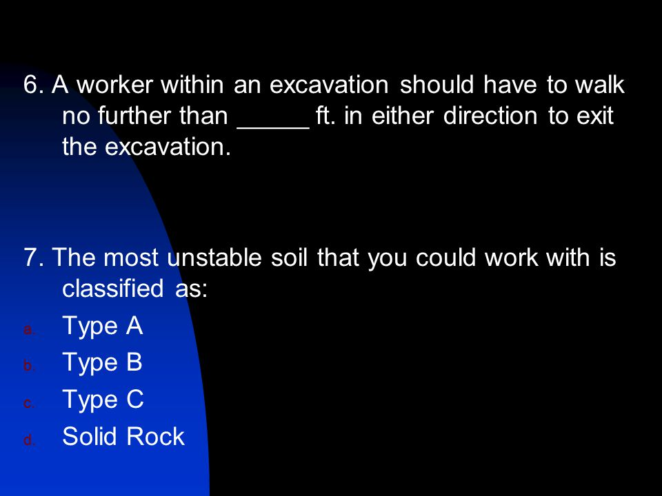 6. A worker within an excavation should have to walk no further than _____ ft. in either direction to exit the excavation.