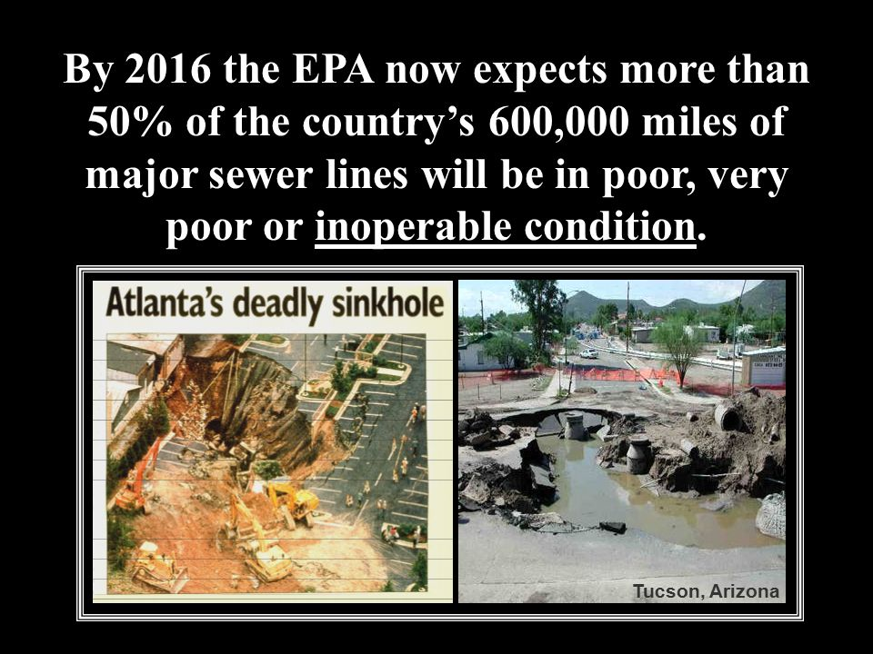 By 2016 the EPA now expects more than 50% of the country's 600,000 miles of major sewer lines will be in poor, very poor or inoperable condition.