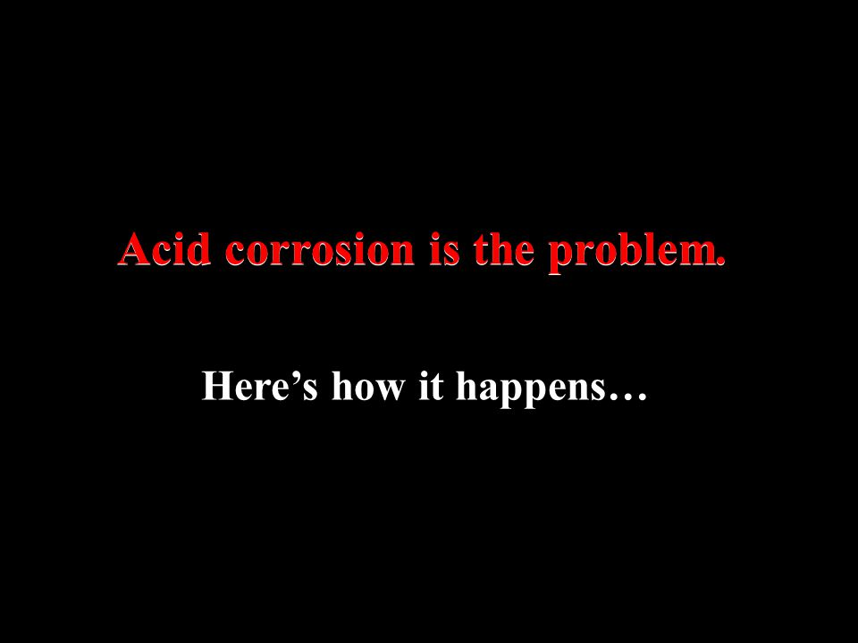 Acid corrosion is the problem.