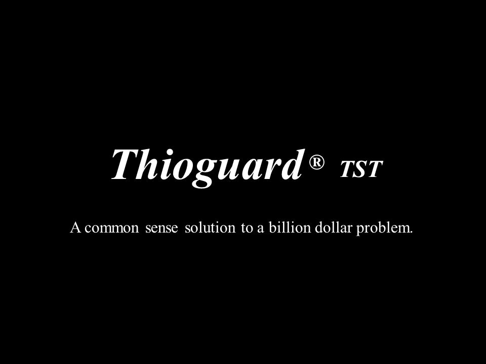 Thioguard ® TST A common sense solution to a billion dollar problem.