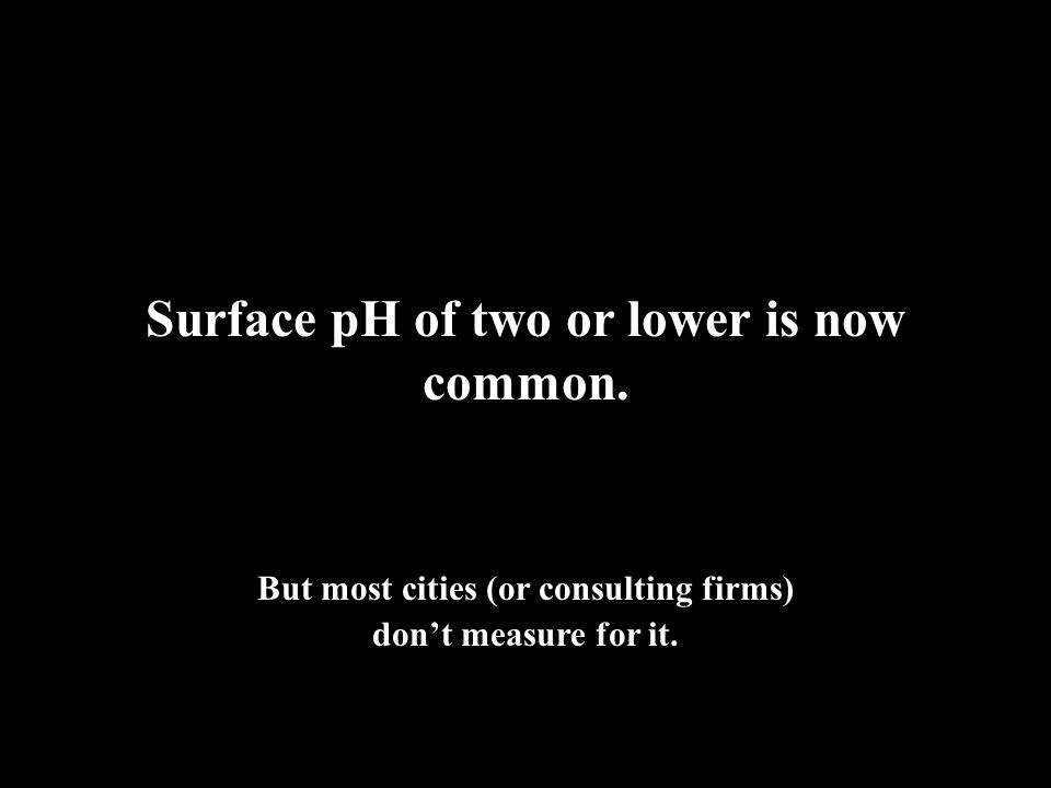 Surface pH of two or lower is now common.