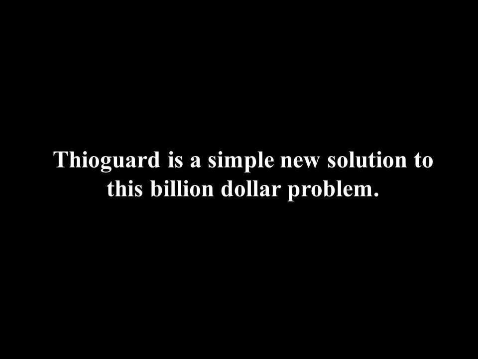 Thioguard is a simple new solution to this billion dollar problem.