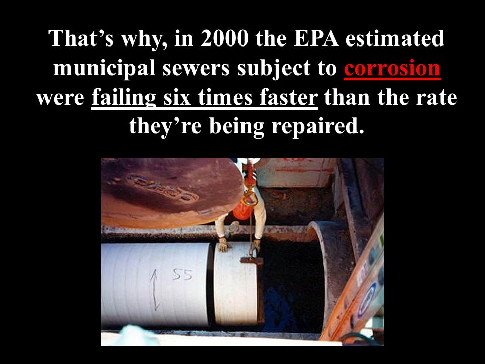 That's why, in 2000 the EPA estimated municipal sewers subject to corrosion were failing six times faster than the rate they're being repaired.