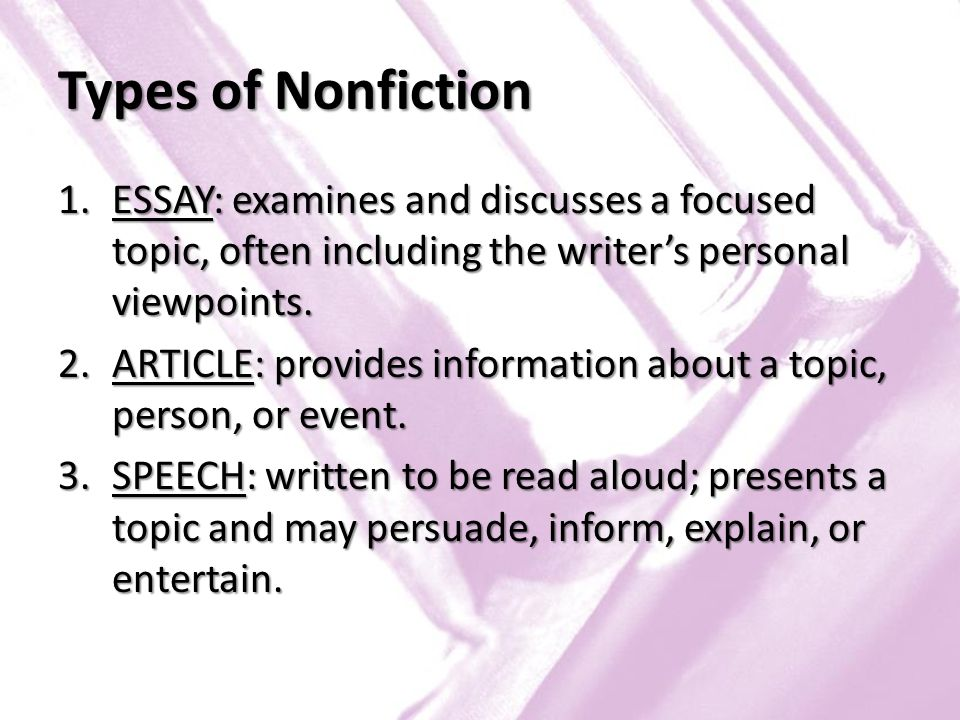 Types of Nonfiction ESSAY: examines and discusses a focused topic, often including the writer's personal viewpoints.