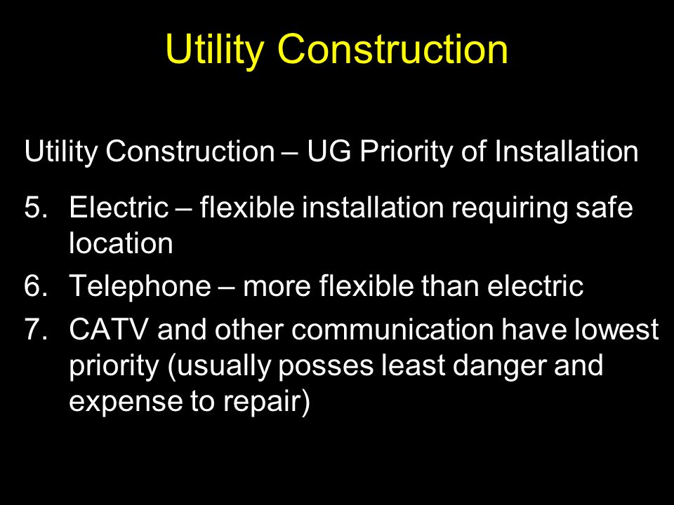Utility Construction Utility Construction – UG Priority of Installation. Electric – flexible installation requiring safe location.