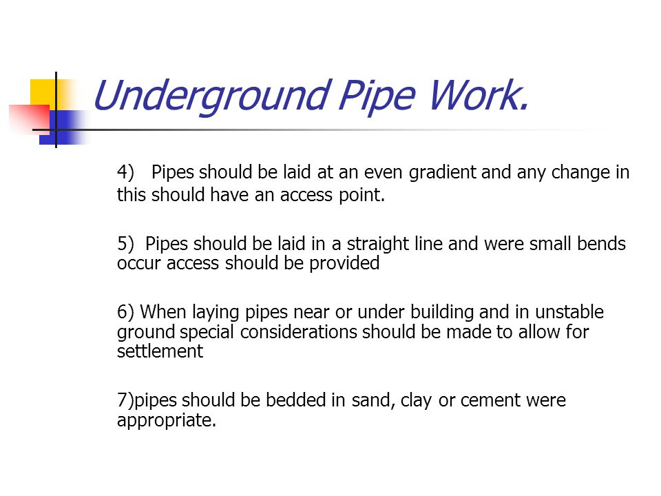 Underground Pipe Work. 4) Pipes should be laid at an even gradient and any change in this should have an access point.
