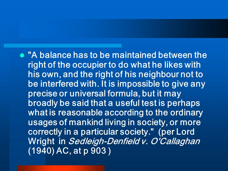 A balance has to be maintained between the right of the occupier to do what he likes with his own, and the right of his neighbour not to be interfered with.