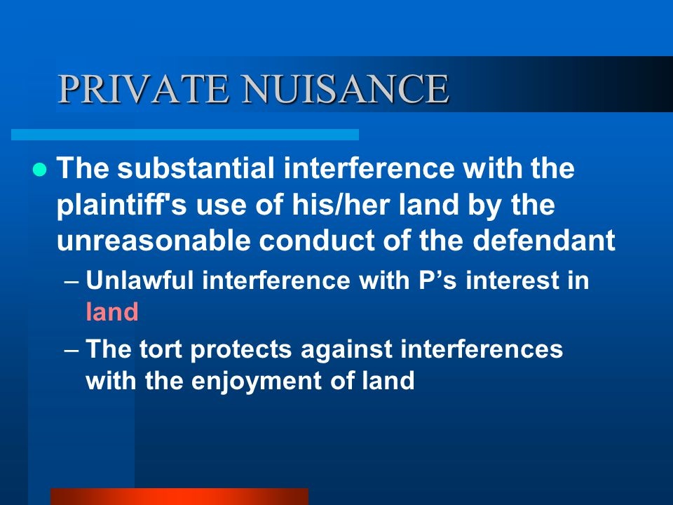 PRIVATE NUISANCE The substantial interference with the plaintiff s use of his/her land by the unreasonable conduct of the defendant.